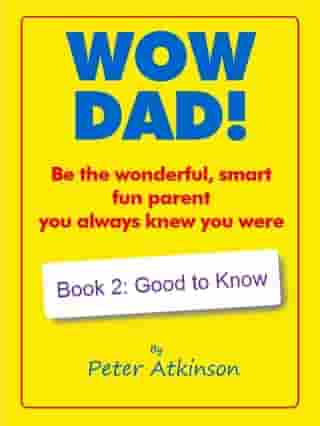 WOW DAD! Book 2: Good to Know: Be the wonderful, smart, fun parent you always knew you were by Peter Atkinson