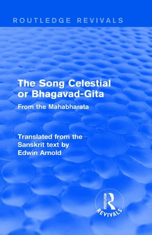Routledge Revivals: The Song Celestial or Bhagavad-Gita (1906) From the Mahabharata