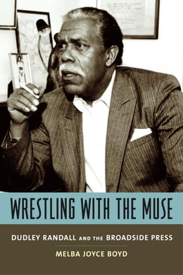 Book Wrestling with the Muse: Dudley Randall and the Broadside Press by Melba Joyce Boyd