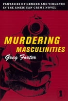 Murdering Masculinities: Fantasies of Gender and Violence in the American Crime Novel by Gregory Forter