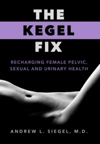 The Kegel Fix: Recharging Female Pelvic, Sexual And Urinary Health
