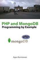 PHP and MongoDB Programming By Example by Agus Kurniawan