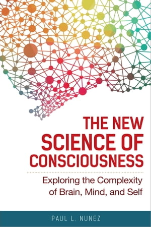 The New Science of Consciousness Exploring the Complexity of Brain,  Mind,  and Self