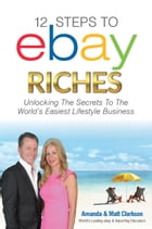12 Steps to ebay Riches: Unlock the Secrets To The Wolrd's Easiest Lifestyle Business by Amanda Clarkson