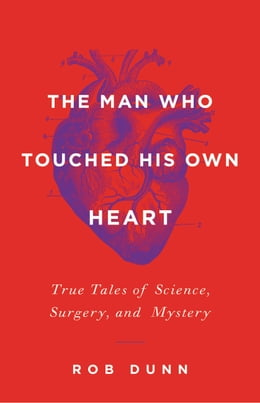 Book The Man Who Touched His Own Heart: True Tales of Science, Surgery, and Mystery by Rob Dunn