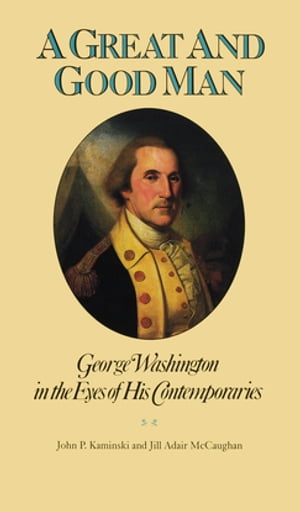 A Great and Good Man: George Washington in the Eyes of His Contemporaries