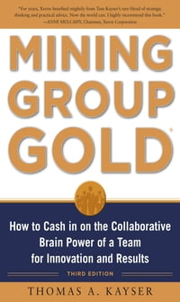 Mining Group Gold, Third Edition: How to Cash in on the Collaborative Brain Power of a Team for…