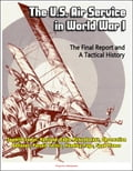 The U.S. Air Service in World War I: The Final Report and A Tactical History - Sopwith Camel, Haviland, Eddie Rickenbacker, Observation Balloons, Pursuit Tactics, Handley-Page, Spad Planes 98ee1270-bd03-4386-b4a2-f64025363e63