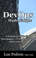DevOps Made Simple: A Practical Guide for Developers, IT Professionals and Executives by Lou Pedron