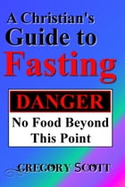 A Christian's Guide to Fasting by Gregory Scott