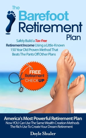 The Barefoot Retirement Plan: Safely Build a Tax-Free Retirement Income Using a Little-Known 150 Year Old Proven Retirement Planning Method That Beats The Pants Off Other Plans by Doyle Shuler