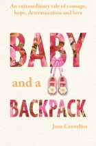 Baby and a Backpack: An extraordinary tale of courage, hope, determination and love