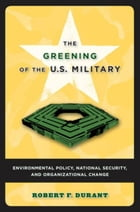 The Greening of the U.S. Military: Environmental Policy, National Security, and Organizational…