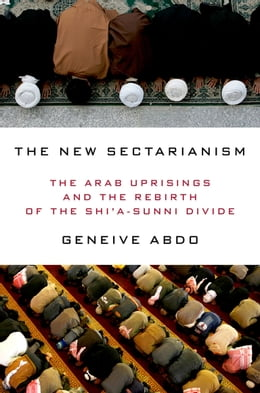 Book The New Sectarianism: The Arab Uprisings and the Rebirth of the Shi'a-Sunni Divide by Geneive Abdo
