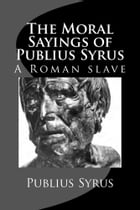 The Moral Sayings of Publius Syrus: A Roman Slave by Publius Syrus