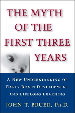The Myth of the First Three Years A New Understanding of Early Brain Development and