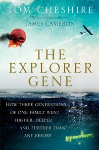 The Explorer Gene: How Three Generations of One Family Went Higher, Deeper, and Further Than Any…