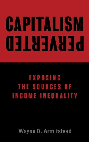 Capitalism Perverted: Exposing The Sources of Income Inequality by Wayne D. Armitstead