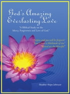 """God's Amazing Everlasting Love: """"A Biblical Study on the Mercy, Forgiveness and Love of God."""" by Heather Hope Johnson"""