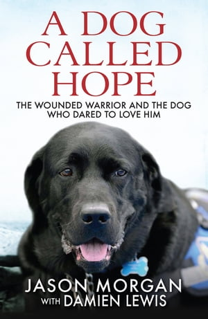 A Dog Called Hope The wounded warrior and the dog who dared to love him