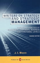 Writers on Strategy and Strategic Management: Theory and Practice at Enterprise, Corporate, Business and Functional Levels by J I Moore