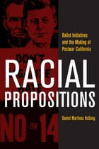 Racial Propositions: Ballot Initiatives and the Making of Postwar California by Daniel Martinez HoSang
