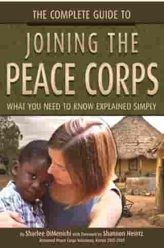 The Complete Guide to Joining the Peace Corps: What You Need to Know Explained Simply by Sharlee DiMenichi