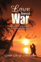 Love Beyond War: Inspired by True Stories—The Search for Healing After War by Carol Cherry Anderson