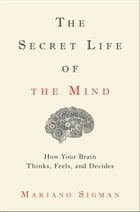 The Secret Life of the Mind: How Your Brain Thinks, Feels, and Decides by Mariano Sigman
