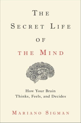 Book The Secret Life of the Mind: How Your Brain Thinks, Feels, and Decides by Mariano Sigman