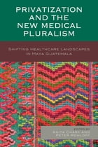 Privatization and the New Medical Pluralism: Shifting Healthcare Landscapes in Maya Guatemala