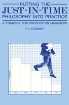 Putting the Just-In-Time Philosophy into Practice: A Strategy for Production Managers by P.J. O'Grady