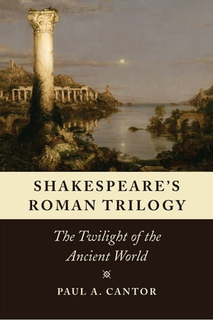 Shakespeare's Roman Trilogy The Twilight of the Ancient World