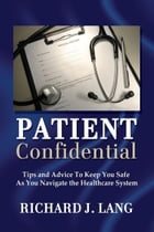 Patient Confidential: Tips and Advice to Keep You Safe As You Navigate the Healthcare System by Richard Lang