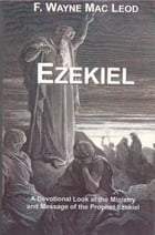 Ezekiel: A Devotional Look at the Ministry and Message of the Prophet Ezekiel by F. Wayne Mac Leod