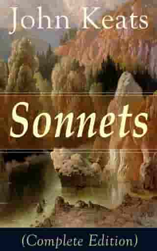 Sonnets (Complete Edition): 63 Sonnets from one of the most beloved English Romantic poets, influenced by John Milton and Edmund Spenser, and one of the greatest lyric poets in English Literature, alongside William Shakespeare