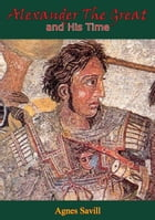 Alexander the Great and His Time: [Second Edition] by Dr. Agnes Savill
