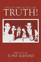 Dad, It's time to tell the Truth! by Tony Rassini