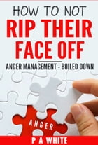 How To Not Rip Their Face Off: Anger Management, Boiled Down by P A White