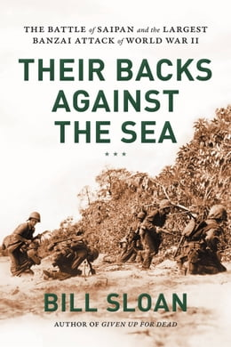 Book Their Backs against the Sea: The Battle of Saipan and the Largest Banzai Attack of World War II by Bill Sloan