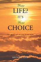 Your Life? It's Your Choice by Michael Gray