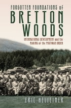 Forgotten Foundations of Bretton Woods: International Development and the Making of the Postwar Order