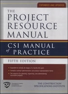 Project Resource Manual The CSI Manualof Practice 5/E (EBOOK): CSI Manual of Practice, 5th Edition by The Construction Specifications Institute