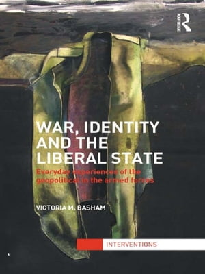 War,  Identity and the Liberal State Everyday Experiences of the Geopolitical in the Armed Forces