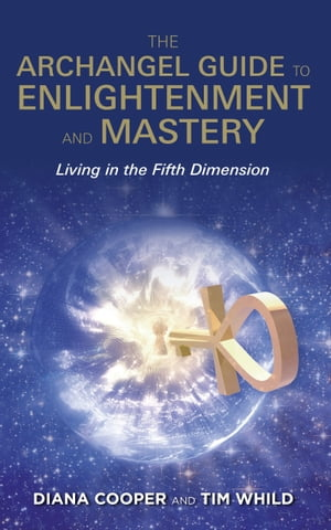 The Archangel Guide to Enlightenment and Mastery: Living in the Fifth Dimension by Tim Whild