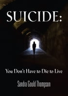 Suicide: You Don't Have to Die to Live by Sandra Gould Thompson