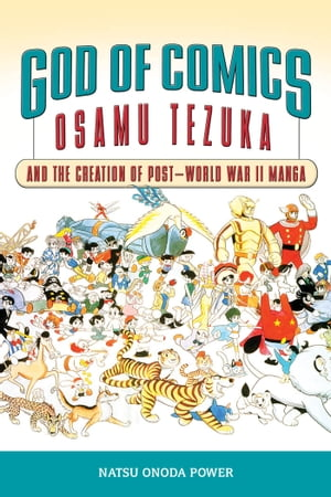 God of Comics: Osamu Tezuka and the Creation of Post-World War II Manga by Natsu Onoda Power