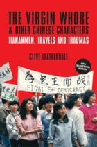 The Virgin Whore and Other Chinese Characters: Tiananmen, Travels and Traumas by Clive Leatherdale