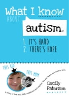 What I know about autism. 1. It's hard. 2. There's hope: A story of fear and faith, meltdowns and mayhem, tea and tears. But mostly love. by Cecily Anne Paterson