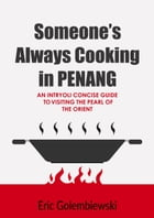 Someone's Always Cooking in Penang: A Concise Guide to the Pearl of the Orient and Island of Great Food. by Eric Golembiewski